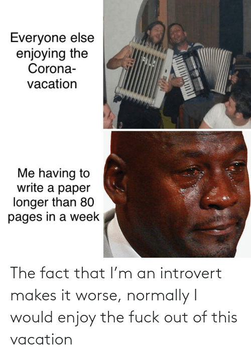 Fuck Out: The fact that I'm an introvert makes it worse, normally I would enjoy the fuck out of this vacation