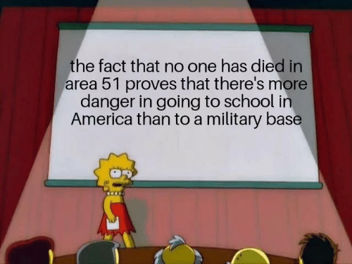 America, School, and Military: the fact that no one has died in  area 51 proves that there's more  danger in going to school in  America than to a military base