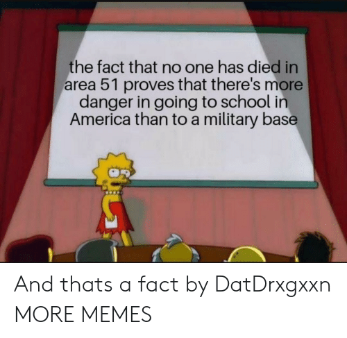 America, Dank, and Memes: the fact that no one has died in  area 51 proves that there's more  danger in going to school in  America than to a military base And thats a fact by DatDrxgxxn MORE MEMES