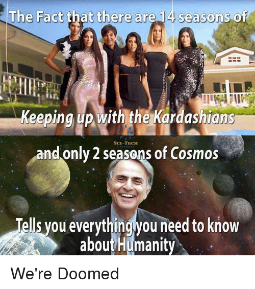 Keeping Up With The Kardashians: The Fact that there are 14 seasons of  Keeping up with the Kardashians  SCE-TECHH  and only 2 seasons of Cosmos  Tells you everythingyou need to know  aboutHumanity We're Doomed