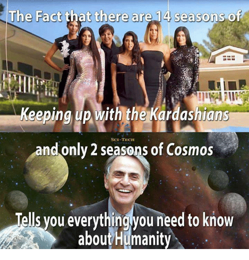 Keeping Up With The Kardashians: The Fact that there are 14 seasons of  Keeping up with the Kardashians  SCE-TECH  and only 2 seasons of Cosmos  Tells you everythingyou need to know  aboutHumanity
