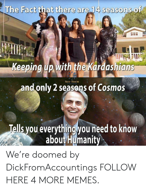 Keeping Up With The Kardashians: The Fact that there are 14 seasons of  Keeping up with the Kardashians  SCE-TECH  and only 2 seasons of Cosmos  Tells you everythingyou need to know  aboutHumanity We're doomed by DickFromAccountings FOLLOW HERE 4 MORE MEMES.