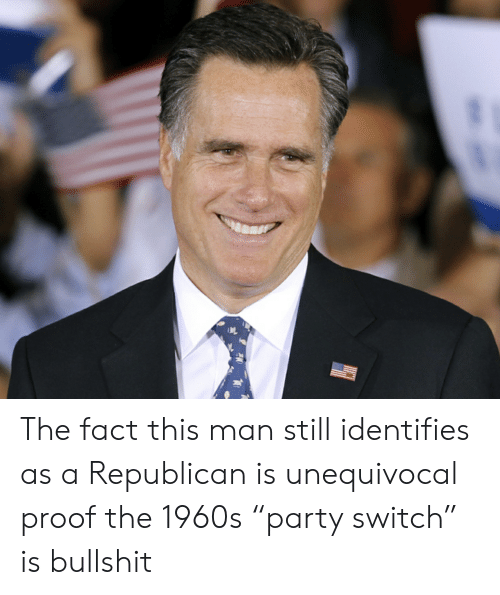 "Bullshit, Proof, and Republican: The fact this man still identifies as a Republican is unequivocal proof the 1960s ""party switch"" is bullshit"