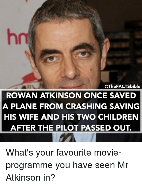 Rowan Atkinson: @The FACTSbible  ROWAN ATKINSON ONCE SAVED  A PLANE FROM CRASHING SAVING  HIS WIFE AND HIS TWO CHILDREN  AFTER THE PILOT PASSED OUT What's your favourite movie- programme you have seen Mr Atkinson in?
