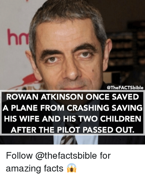 Rowan Atkinson: @The FACTSbible  ROWAN ATKINSON ONCE SAVED  A PLANE FROM CRASHING SAVING  HIS WIFE AND HIS TWO CHILDREN  AFTER THE PILOT PASSED OUT. Follow @thefactsbible for amazing facts 😱