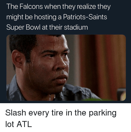 Slash: The Falcons when they realize they  might be hosting a Patriots-Saints  Super Bowl at their stadium Slash every tire in the parking lot ATL