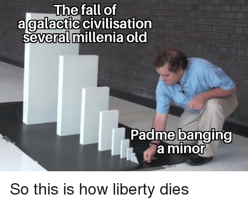 Banging: The fall of  agalactic civilisation  several millenia old  Padme banging  a minor So this is how liberty dies