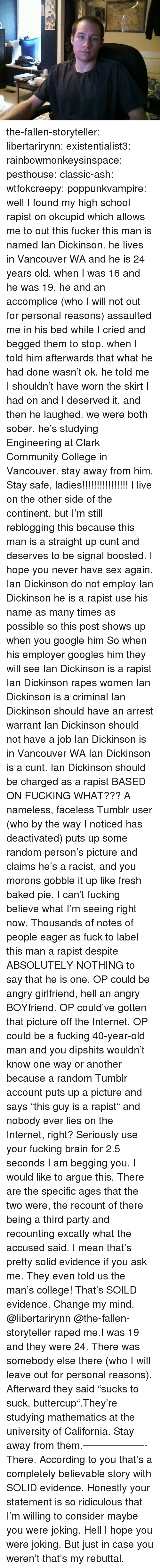 "rapes: the-fallen-storyteller: libertarirynn:  existentialist3:  rainbowmonkeysinspace:   pesthouse:  classic-ash:  wtfokcreepy:  poppunkvampire:  well I found my high school rapist on okcupid which allows me to out this fucker this man is named Ian Dickinson. he lives in Vancouver WA and he is 24 years old. when I was 16 and he was 19, he and an accomplice (who I will not out for personal reasons) assaulted me in his bed while I cried and begged them to stop. when I told him afterwards that what he had done wasn't ok, he told me I shouldn't have worn the skirt I had on and I deserved it, and then he laughed. we were both sober. he's studying Engineering at Clark Community College in Vancouver. stay away from him.  Stay safe, ladies!!!!!!!!!!!!!!!!  I live on the other side of the continent, but I'm still reblogging this because this man is a straight up cunt and deserves to be signal boosted. I hope you never have sex again.  Ian Dickinson do not employ Ian Dickinson he is a rapist use his name as many times as possible so this post shows up when you google him So when his employer googles him they will see Ian Dickinson is a rapist Ian Dickinson rapes women Ian Dickinson is a criminal Ian Dickinson should have an arrest warrant Ian Dickinson should not have a job Ian Dickinson is in Vancouver WA   Ian Dickinson is a cunt.   Ian Dickinson should be charged as a rapist  BASED ON FUCKING WHAT??? A nameless, faceless Tumblr user (who by the way I noticed has deactivated) puts up some random person's picture and claims he's a racist, and you morons gobble it up like fresh baked pie. I can't fucking believe what I'm seeing right now. Thousands of notes of people eager as fuck to label this man a rapist despite ABSOLUTELY NOTHING to say that he is one. OP could be angry girlfriend, hell an angry BOYfriend. OP could've gotten that picture off the Internet. OP could be a fucking 40-year-old man and you dipshits wouldn't know one way or another because a random Tumblr account puts up a picture and says ""this guy is a rapist"" and nobody ever lies on the Internet, right? Seriously use your fucking brain for 2.5 seconds I am begging you.  I would like to argue this. There are the specific ages that the two were, the recount of there being a third party and recounting excatly what the accused said.  I mean that's pretty solid evidence if you ask me. They even told us the man's college! That's SOILD evidence. Change my mind. @libertarirynn  @the-fallen-storyteller raped me.I was 19 and they were 24. There was somebody else there (who I will leave out for personal reasons). Afterward they said ""sucks to suck, buttercup"".They're studying mathematics at the university of California. Stay away from them.——————-There. According to you that's a completely believable story with SOLID evidence. Honestly your statement is so ridiculous that I'm willing to consider maybe you were joking. Hell I hope you were joking. But just in case you weren't that's my rebuttal."