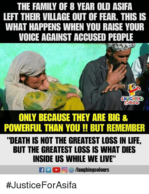 """Family, Life, and Death: THE FAMILY OF 8 YEAR OLD ASIFA  LEFT THEIR VILLAGE OUT OF FEAR. THISIS  WHAT HAPPENS WHEN YOU RAISE YOUR  VOICE AGAINST ACCUSED PEOPLE  AUGHING  ONLY BECAUSE THEY ARE BIG &  POWERFUL THAN YOU !BUT REMEMBER  """"DEATH IS NOT THE GREATEST LOSS IN LIFE,  BUT THE GREATEST LOSS IS WHAT DIES  INSIDE US WHILE WE LIVE"""" #JusticeForAsifa"""