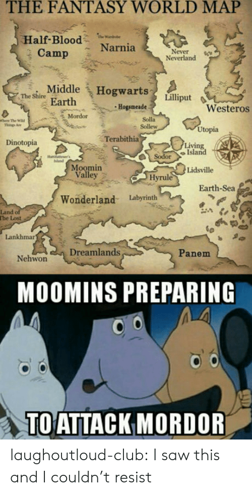 moomins: THE  FANTASY  WORLD  MAP  Half-Bloodw  Camp Narnia  Never6  Neverland  Middle Hogwarts  eire Earth  Hogsmeade  Westeros  Mordor  Solla  尒Sollew  Things Are  Utopia  Terabithia  Dinotopia  Living  SodorIsland  Moomin  Lidsville  Valley 2  Hyrule  Earth-Sea  Wonderland Labyrinth  Land o  The Lost  Lankhmar  Panem  Nehwon Dreamlands  MOOMINS PREPARING  TOATTACKMORDOR laughoutloud-club:  I saw this and I couldn't resist