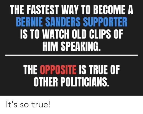 Bernie Sanders, Politics, and True: THE FASTEST WAY TO BECOME A  BERNIE SANDERS SUPPORTER  S TO WATCH OLD CLIPS OF  HIM SPEAKING  THE OPPOSITE IS TRUE OF  OTHER POLITICIANS It's so true!