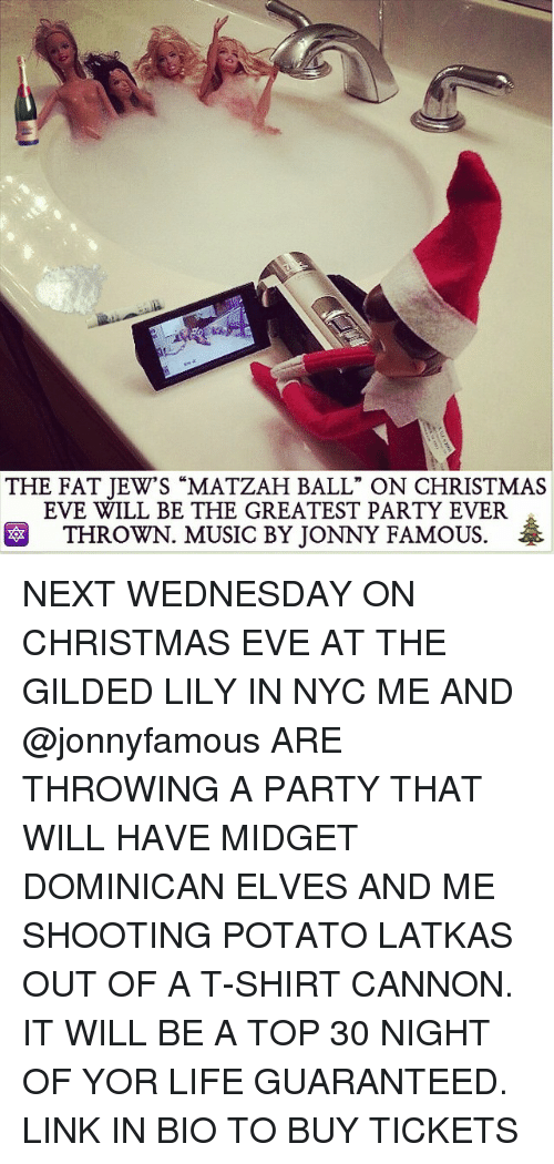 """midgets: THE FAT JEW'S """"MATZAH BALL"""" ON CHRISTMAS  EVE WILL BE THE GREATEST PARTY EVER  THROWN. MUSIC BY JONNY FAMOUS. NEXT WEDNESDAY ON CHRISTMAS EVE AT THE GILDED LILY IN NYC ME AND @jonnyfamous ARE THROWING A PARTY THAT WILL HAVE MIDGET DOMINICAN ELVES AND ME SHOOTING POTATO LATKAS OUT OF A T-SHIRT CANNON. IT WILL BE A TOP 30 NIGHT OF YOR LIFE GUARANTEED. LINK IN BIO TO BUY TICKETS"""