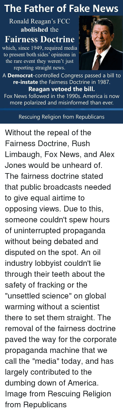 """Rush Limbaugh: The Father of Fake News  Ronald Reagan's FCC  abolished the  Fairness Doctrine  which, since 1949, required media  to present both sides' opinions in  the rare event they weren't just  reporting straight news  A Democrat-controlled Congress passed a bill to  re-instate the Fairness Doctrine in 1987.  Reagan vetoed the bill.  Fox News followed in the 1990s. America is now  more polarized and misinformed than ever.  Rescuing Religion from Republicans Without the repeal of the Fairness Doctrine, Rush Limbaugh, Fox News, and Alex Jones would be unheard of.  The fairness doctrine stated that public broadcasts needed to give equal airtime to opposing views.  Due to this, someone couldn't spew hours of uninterrupted propaganda without being debated and disputed on the spot.   An oil industry lobbyist couldn't lie through their teeth about the safety of fracking or the """"unsettled science"""" on global warming without a scientist there to set them straight.  The removal of the fairness doctrine paved the way for the corporate propaganda machine that we call the """"media"""" today, and has largely contributed to the dumbing down of America.   Image from Rescuing Religion from Republicans"""