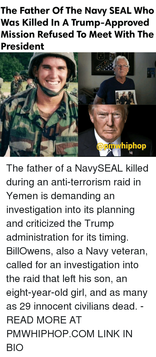 Memes, Seal, and 🤖: The Father Of The Navy SEAL Who  Was Killed in A Trump-Approved  Mission Refused To Meet With The  President  hiphop The father of a NavySEAL killed during an anti-terrorism raid in Yemen is demanding an investigation into its planning and criticized the Trump administration for its timing. BillOwens, also a Navy veteran, called for an investigation into the raid that left his son, an eight-year-old girl, and as many as 29 innocent civilians dead. - READ MORE AT PMWHIPHOP.COM LINK IN BIO