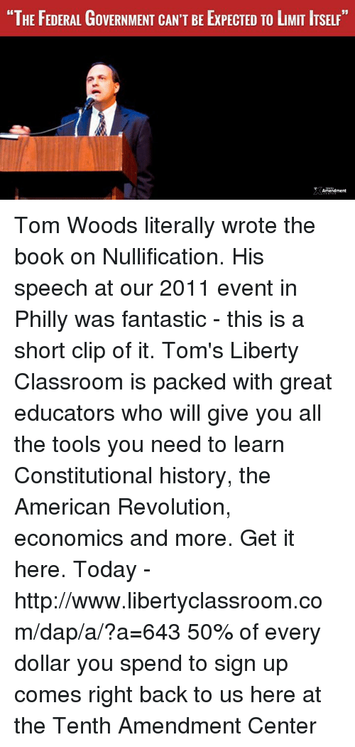 """daps: """"THE FEDERAL GoVERNMENT CAN'T BE ExPECTED TO LMIT ITSELF""""  Amendment Tom Woods literally wrote the book on Nullification. His speech at our 2011 event in Philly was fantastic - this is a short clip of it.   Tom's Liberty Classroom is packed with great educators who will give you all the tools you need to learn Constitutional history, the American Revolution, economics and more.  Get it here. Today - http://www.libertyclassroom.com/dap/a/?a=643  50% of every dollar you spend to sign up comes right back to us here at the Tenth Amendment Center"""