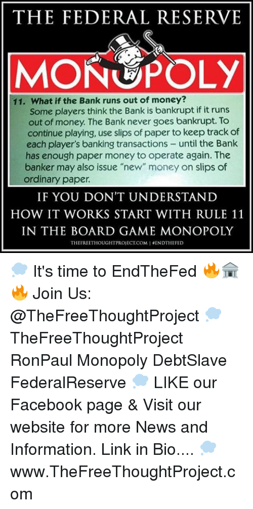 """federal reserve: THE FEDERAL RESERVE  MONOPOLY  11. What if the Bank runs out of money?  Some players think the Bank is bankrupt if it runs  out of money. The Bank never goes bankrupt. To  continue playing, use slips of paper to keep track of  each player's banking transactions  until the Bank  has enough paper money to operate again. The  banker may also issue """"new"""" money on slips of  ordinary paper.  IF YOU DON'T UNDERSTAND  HOW IT WORKS START WITH RULE 11  IN THE BOARD GAME MONOPOLY  THEFREETHOUGHTPROJECTCOMIENDTHE FED 💭 It's time to EndTheFed 🔥🏦🔥 Join Us: @TheFreeThoughtProject 💭 TheFreeThoughtProject RonPaul Monopoly DebtSlave FederalReserve 💭 LIKE our Facebook page & Visit our website for more News and Information. Link in Bio.... 💭 www.TheFreeThoughtProject.com"""