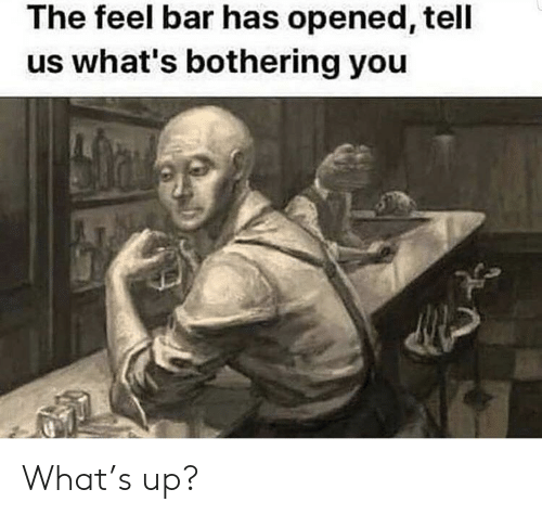 Dank Memes, Bar, and You: The feel bar has opened, tell  us what's bothering you What's up?