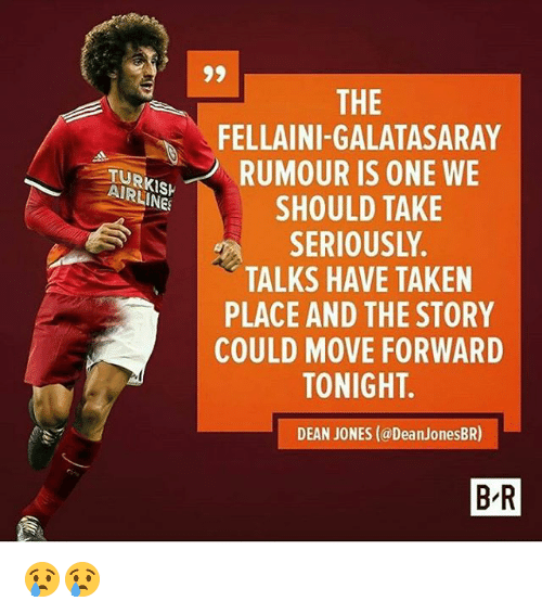 Memes, Taken, and Turkish Airlines: THE  FELLAINI-GALATASARAY  TURKRUMOUR IS ONE WE  RUMOUR IS  TURKISH  AIRLINES  AIRLINE  SHOULD TAKE  SERIOUSLY  TALKS HAVE TAKEN  PLACE AND THE STORY  COULD MOVE FORWARD  TONIGHT.  DEAN JONES (@DeanJonesBR)  B-R 😢😢