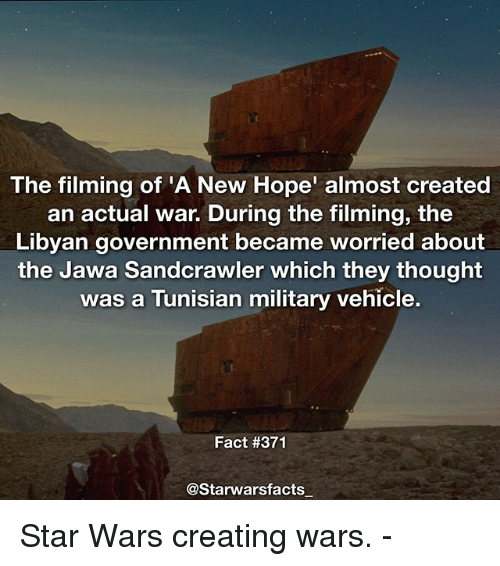 A New Hope: The filming of 'A New Hope' almost created  an actual war. During the filming, the  Libyan government became worried about  the Jawa Sandcrawler which they thought  was a Tunisian military vehicle.  Fact #371  @Starwarsfacts Star Wars creating wars. -