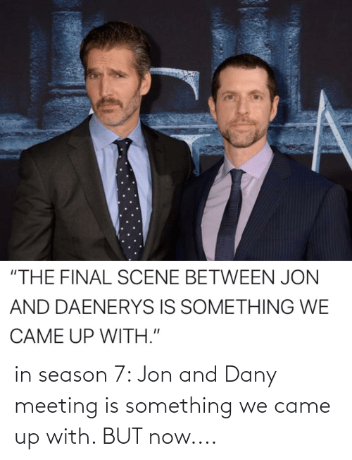"""Final Scene: """"THE FINAL SCENE BETWEEN JON  AND DAENERYS IS SOMETHING WE  CAME UP WITH."""" in season 7: Jon and Dany meeting is something we came up with. BUT now...."""