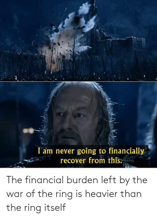 burden: The financial burden left by the war of the ring is heavier than the ring itself