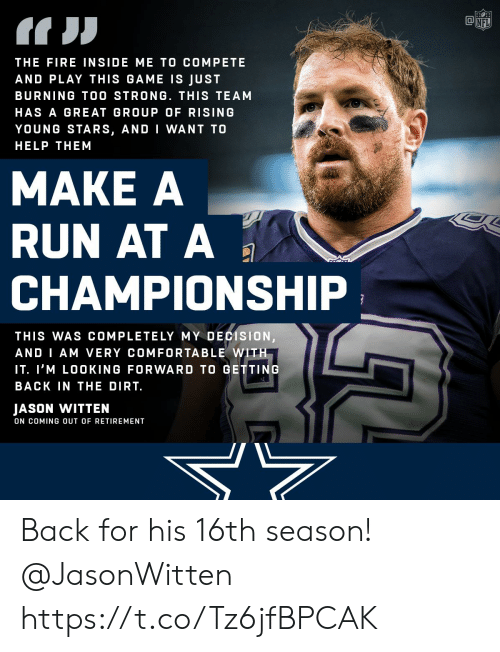 Comfortable, Fire, and Memes: THE FIRE INSIDE ME TO COMPETE  AND PLAY THIS GAME IS JUST  BURNING TOO STRONG. THIS TEAM  HAS A GREAT GROUP OF RISING  YOUNG STARS, AND I WANT TO  HELP THEM  MAKE A  RUN AT A  CHAMPIONSHIP  THIS WAS COMPLETELY MY DECISION  AND I AM VERY COMFORTABLE WITH  IT. I'M LOOKING FORWARD TO GETTING  BACK IN THE DIRT.  JASON WITTEN  ON COMING OUT OF RETIREMENT Back for his 16th season! @JasonWitten https://t.co/Tz6jfBPCAK