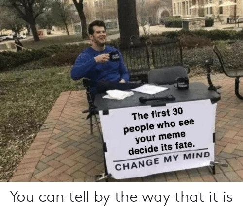 by the way: The first 30  people who see  your meme  decide its fate.  CHANGE MY MIND You can tell by the way that it is