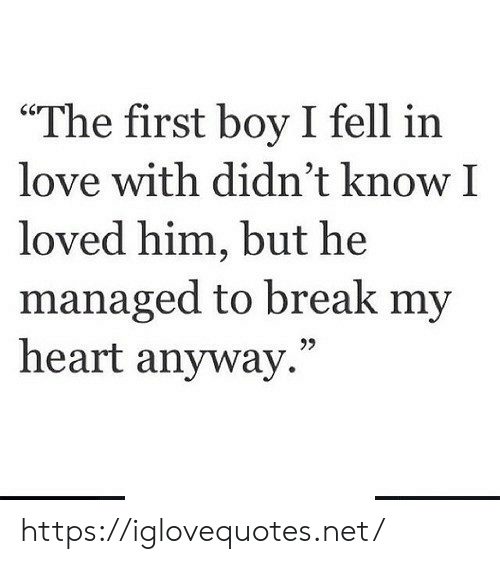 "Love, Break, and Heart: ""The first boy I fell in  love with didn't know I  loved him, but he  managed to break my  heart anyway."" https://iglovequotes.net/"