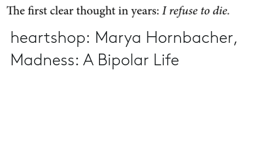 In Years: The first clear thought in years: I refuse to die. heartshop: Marya Hornbacher, Madness: A Bipolar Life