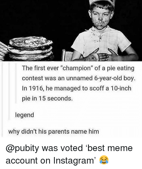 """Instagram, Meme, and Memes: The first ever """"champion"""" of a pie eating  contest was an unnamed 6-year-old boy.  In 1916, he managed to scoff a 10-inch  pie in 15 seconds.  legend  why didn't his parents name him @pubity was voted 'best meme account on Instagram' 😂"""