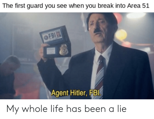 my-whole-life: The first guard you see when you break into Area 51  OFBI  Agent Hitler, FBI. My whole life has been a lie