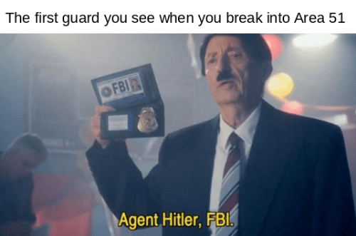 Fbi, Break, and Hitler: The first guard you see when you break into Area 51  FBI  Agent Hitler, FBI