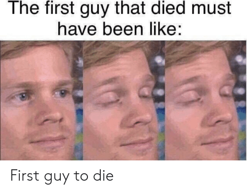 Been, First, and Like: The first guy that died must  have been like: First guy to die