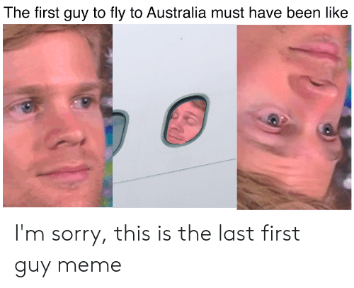 Meme, Sorry, and Australia: The first guy to fly to Australia must have been like I'm sorry, this is the last first guy meme