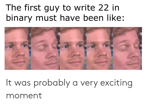 exciting: The first guy to write 22 in  binary must have been like:  DiscoStu42 It was probably a very exciting moment