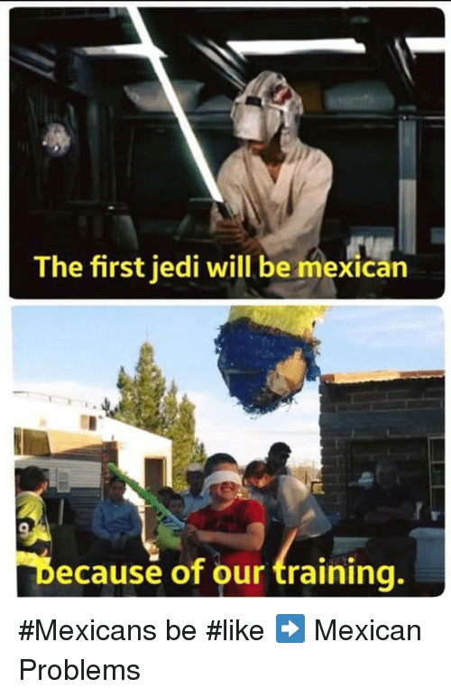 Mexican Be Like: The first jedi will be mexican  Because of our training. #Mexicans be #like ➡ Mexican Problems