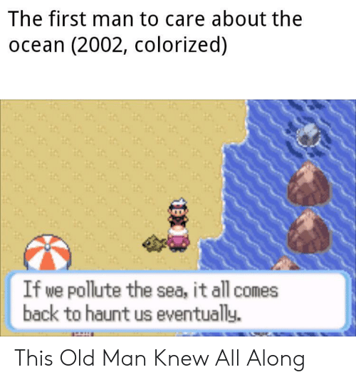 Colorized: The first man to care about the  ocean (2002, colorized)  If we pollute the sea, it all comes  back to haunt us eventually. This Old Man Knew All Along