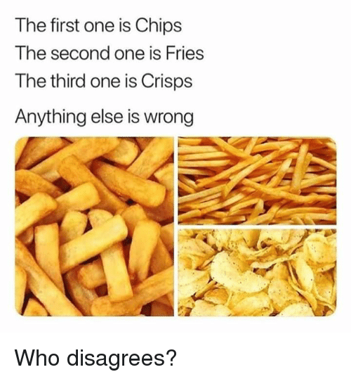 Funny, Chips, and Who: The first one is Chips  The second one is Fries  The third one is Crisps  Anything else is wrong