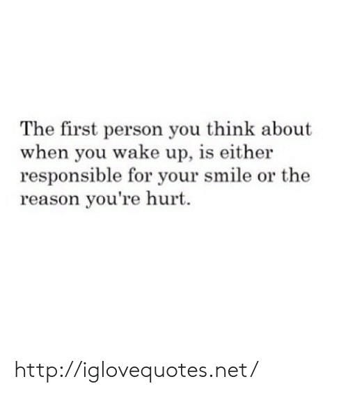 Http, Smile, and Reason: The first person you think about  when you wake up, is either  responsible for your smile or the  reason you're hurt. http://iglovequotes.net/