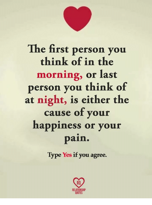 Memes, Quotes, and Happiness: The first person you  think of in the  morning, or last  person vou think of  at night, is either the  cause of your  happiness or your  pain.  Type Yes if you agree.  RO  RELATIONSHIP  QUOTES