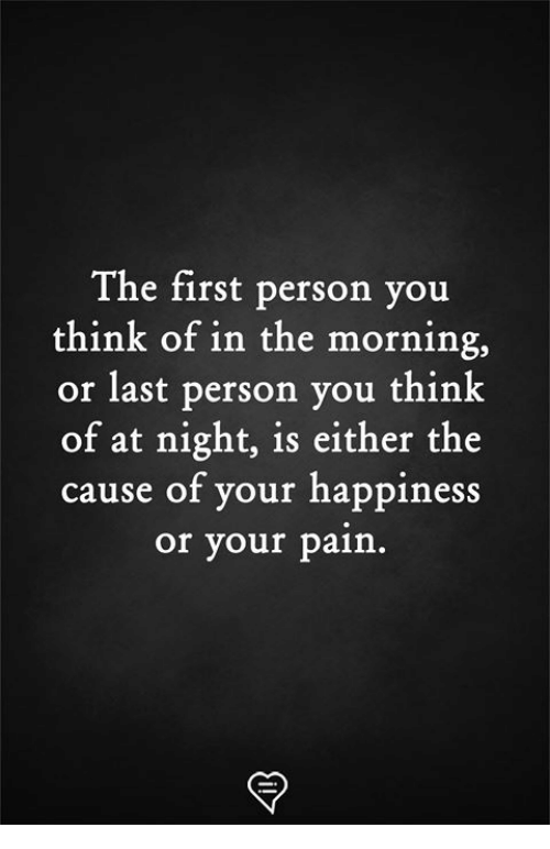 Memes, Happiness, and Pain: The first person you  think of in the morning,  or last person you think  of at night, is either the  cause of your happiness  or your pain.