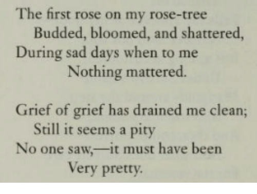 shattered: The first rose on my rose-tree  Budded, bloomed, and shattered,  During sad days when to me  Nothing mattered.  Grief of grief has drained me clean;  Still it seems a pity  No one saw,-it must have been  Very pretty