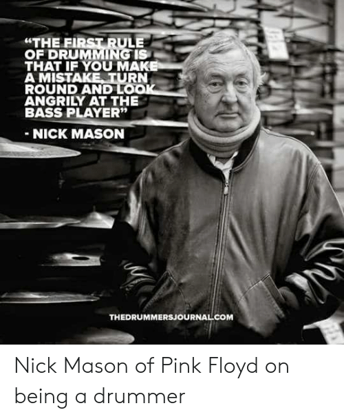 "drummer: ""THE FIRST RULE  OF DRUMMING IS  THAT IF YOU MAK  A MISTAKE TURN  ROUND AND LO  ANGRILY AT THE  BASS PLAYER""  NICK MASON  THEDRUMMERSJOURNAL COM Nick Mason of Pink Floyd on being a drummer"