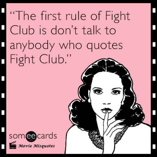 """Movie Misquotes: """"The first rule of Fight  Club is don't talk to  anybody who quotes  Fight Club.""""  someecards  Movie Misquotes"""