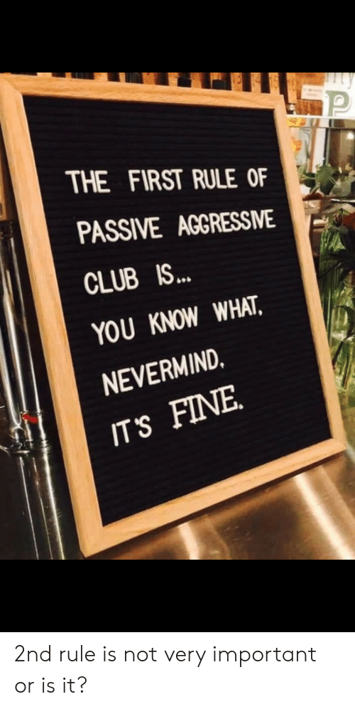 Club, Nevermind, and First: THE FIRST RULE OF  PASSIVE AGGRESSME  CLUB IS..  YOU KNOW WHAT  NEVERMIND.  IT'S FINE 2nd rule is not very important or is it?