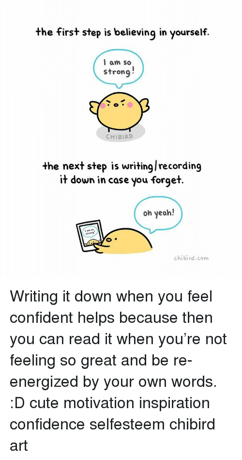 Chibies: the first step is believing in yourself.  I am so  strong  CHIBIRD  the next step is writinglrecording  it down in case you forget  oh yeah!  chibi rd.com Writing it down when you feel confident helps because then you can read it when you're not feeling so great and be re-energized by your own words. :D cute motivation inspiration confidence selfesteem chibird art