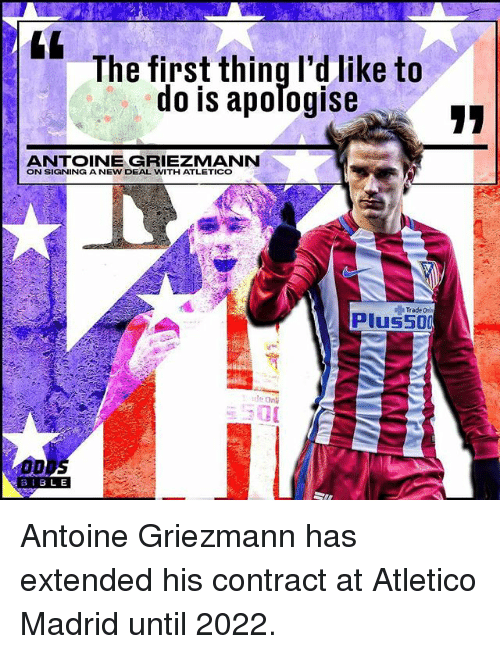Memes, Atletico, and Atletico Madrid: The first thing I'd like to  do is apomogise  ANTOINE GRIEZMANN  ON SIGNING A NEW DEAL WITH ATLETICO  Trade  plus 500  tle Onli  B I BLE Antoine Griezmann has extended his contract at Atletico Madrid until 2022.