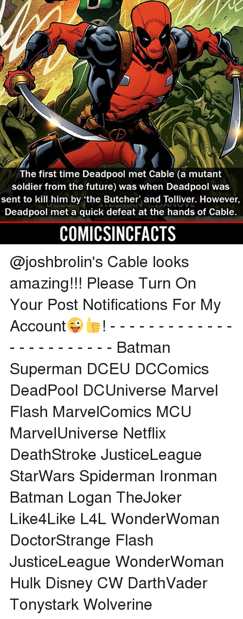 Batman, Disney, and Future: The first time Deadpool met Cable (a mutant  soldier from the future) was when Deadpool was  sent to kill him by 'the Butcher' and Tolliver. However,  Deadpool met a quick defeat at the hands of Cable.  COMICSINCFACTS @joshbrolin's Cable looks amazing!!! Please Turn On Your Post Notifications For My Account😜👍! - - - - - - - - - - - - - - - - - - - - - - - - Batman Superman DCEU DCComics DeadPool DCUniverse Marvel Flash MarvelComics MCU MarvelUniverse Netflix DeathStroke JusticeLeague StarWars Spiderman Ironman Batman Logan TheJoker Like4Like L4L WonderWoman DoctorStrange Flash JusticeLeague WonderWoman Hulk Disney CW DarthVader Tonystark Wolverine