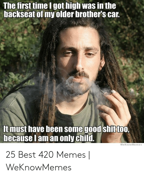 Best 420: The first time I got high was in the  backseat of my older brother's car.  Itmust have been some good shittoo.  because lam an only child.  WeKnowMemes 25 Best 420 Memes | WeKnowMemes