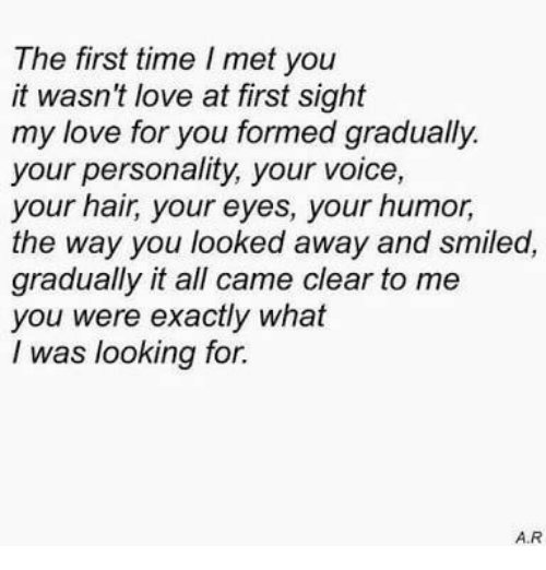 love at first sight: The first time I met you  it wasn't love at first sight  my love for you formed gradually  your personality, your voice,  your hair, your eyes, your humor,  the way you looked away and smiled,  gradually it all came clear to me  you were exactly what  I was looking for.  A.R